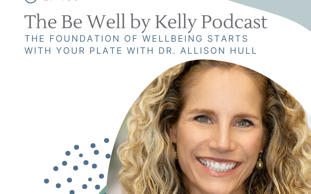 Be Well By Kelly: The Foundation of Wellbeing Starts with Your Plate with Dr. Allison Hull #WellnessWednesdays on Apple Podcasts